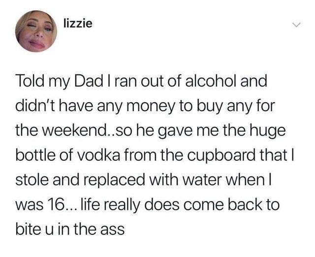 Text - lizzie Told my Dad I ran out of alcohol and didn't have any money to buy any for the weekend..so he gave me the huge bottle of vodka from the cupboard that I stole and replaced with water when I was 16... life really does come back to bite u in the ass