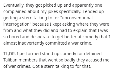 "Text - Eventually, they got picked up and apparently one complained about my jokes specifically. I ended up getting a stern talking to for ""unconventional interrogation"" because I kept asking where they were from and what they did and had to explain that I was so bored and desperate to get better at comedy that I almost inadvertently committed a war crime. TL;DR: I performed stand up comedy for detained Taliban members that went so badly they accused me of war crimes. Got a stern talking to for"