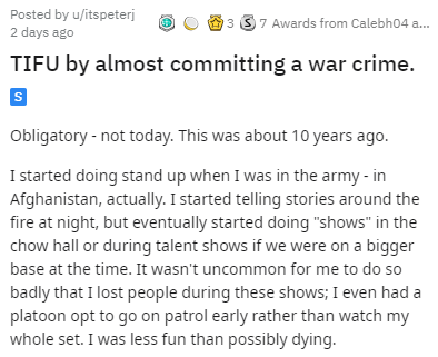 "Text - Posted by u/itspeterj 2 days ago 3 37 Awards from Calebh04 a. TIFU by almost committing a war crime. Obligatory - not today. This was about 10 years ago. I started doing stand up when I was in the army - in Afghanistan, actually. I started telling stories around the fire at night, but eventually started doing ""shows"" in the chow hall or during talent shows if we were on a bigger base at the time. It wasn't uncommon for me to do so badly that I lost people during these shows; I even had a"