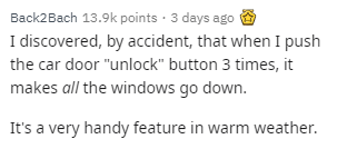 """Text - Text - Back2Bach 13.9k points · 3 days ago I discovered, by accident, that when I push the car door """"unlock"""" button 3 times, it makes all the windows go down. It's a very handy feature in warm weather."""