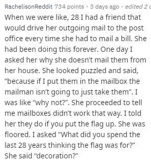 """Text - Text - RachelisonReddit 734 points · 3 days ago · edited 2 c When we were like, 28 I had a friend that would drive her outgoing mail to the post office every time she had to mail a bill. She had been doing this forever. One day I asked her why she doesn't mail them from her house. She looked puzzled and said, """"because if I put them in the mailbox the mailman isn't going to just take them"""". I was like """"why not?"""". She proceeded to tell me mailboxes didn't work that way. I told her they do i"""