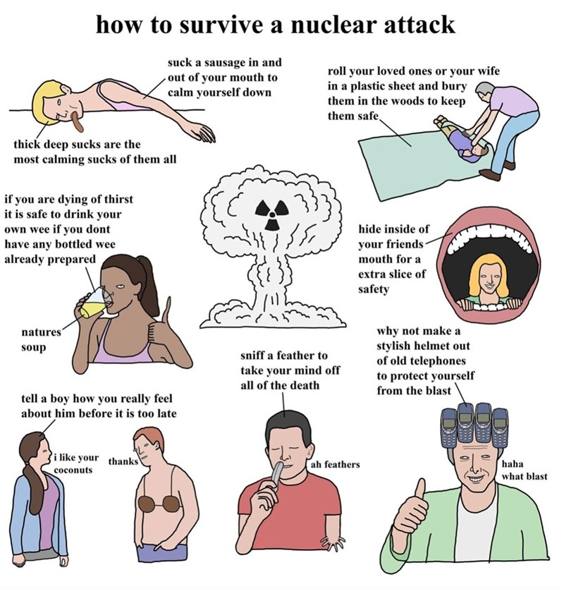 Cartoon - how to survive a nuclear attack suck a sausage in and out of your mouth to calm yourself down roll your loved ones or your wife in a plastic sheet and bury them in the woods to keep them safe, thick deep sucks are the most calming sucks of them all if you are dying of thirst it is safe to drink your own wee if you dont have any bottled wee already prepared hide inside of your friends mouth for a extra slice of safety why not make a stylish helmet out of old telephones to protect yourse