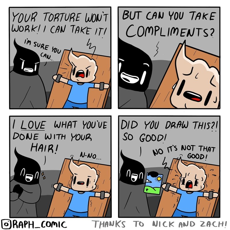 Cartoon - BUT CAN YOU TAKE YOUR TORTURE WON'T WORK!I CAN TAKE ITI COMPLIMENTS? im SURE YOU CAN.. DID YOU DRAW THIS?! I LOVE WHAT YOU'UE DONE WITH YOUR HAIR! SO GOOD! NO ITS NOT THAT GOOD! N-NO.. non THANKS TO NICK AND ZACH! ORAPH_COMIC