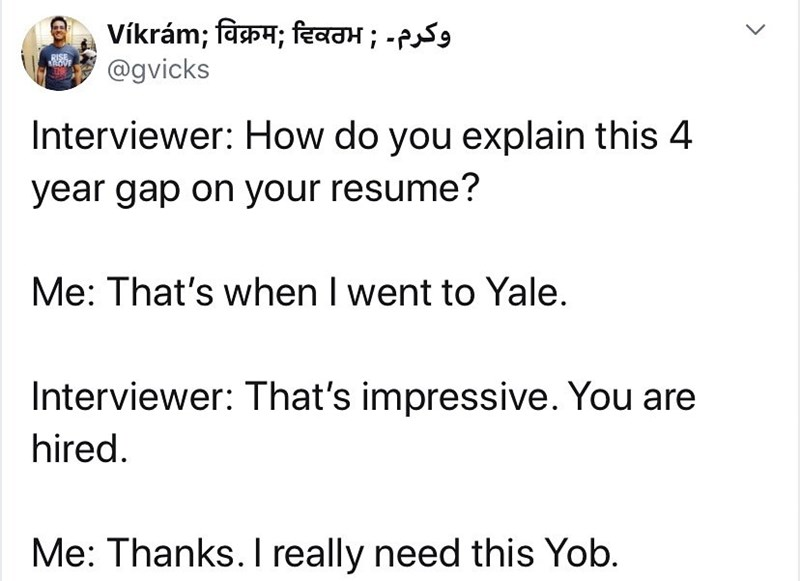 Text - Vikram; विक्रम; दिवठभ ; -P9 @gvicks Interviewer: How do you explain this 4 year gap on your resume? Me: That's when I went to Yale. Interviewer: That's impressive. You are hired. Me: Thanks. I really need this Yob.