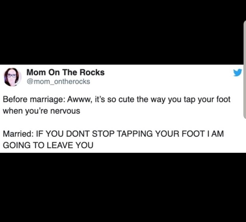 Text - Mom On The Rocks @mom_ontherocks Before marriage: Awww, it's so cute the way you tap your foot when you're nervous Married: IF YOU DONT STOP TAPPING YOUR FOOT I AM GOING TO LEAVE YOU