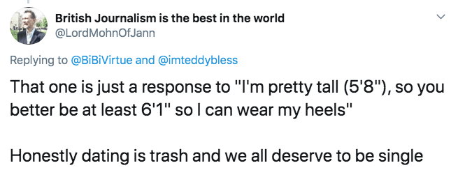 """Text - British Journalism is the best in the world @LordMohnOfJann Replying to @BiBiVirtue and @imteddybless That one is just a response to """"I'm pretty tall (5'8""""), so you better be at least 6'1"""" so I can wear my heels"""" Honestly dating is trash and we all deserve to be single"""