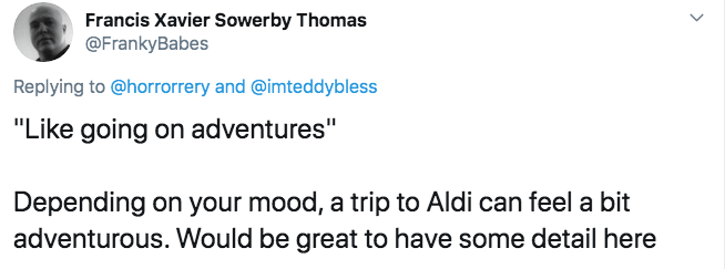 """Text - Francis Xavier Sowerby Thomas @FrankyBabes Replying to @horrorrery and @imteddybless """"Like going on adventures"""" Depending on your mood, a trip to Aldi can feel a bit adventurous. Would be great to have some detail here"""
