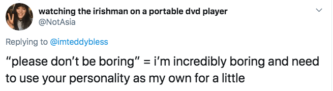 """Text - watching the irishman on a portable dvd player @NotAsia Replying to @imteddybless """"please don't be boring"""" = i'm incredibly boring and need to use your personality as my own for a little"""