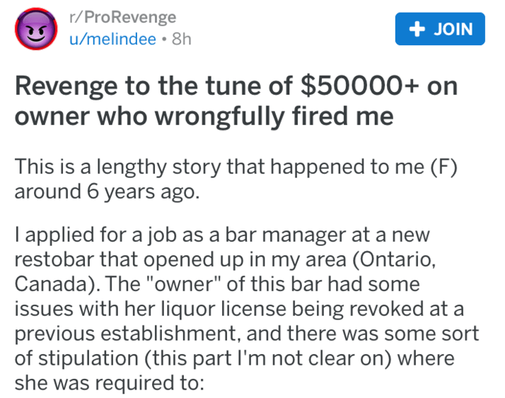 "Text - r/ProRevenge u/melindee • 8h + JOIN Revenge to the tune of $50000+ on owner who wrongfully fired me This is a lengthy story that happened to me (F) around 6 years ago. I applied for a job as a bar manager at a new restobar that opened up in my area (Ontario, Canada). The ""owner"" of this bar had some issues with her liquor license being revoked at a previous establishment, and there was some sort of stipulation (this part l'm not clear on) where she was required to:"
