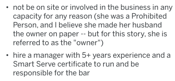 "Text - not be on site or involved in the business in any capacity for any reason (she was a Prohibited Person, and I believe she made her husband the owner on paper -- but for this story, she is referred to as the ""owner"") hire a manager with 5+ years experience and a Smart Serve certificate to run and be responsible for the bar"