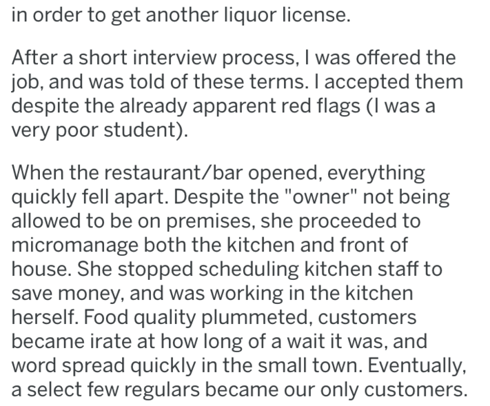"Text - in order to get another liquor license. After a short interview process, I was offered the job, and was told of these terms. I accepted them despite the already apparent red flags (I was a very poor student). When the restaurant/bar opened, everything quickly fell apart. Despite the ""owner"" not being allowed to be on premises, she proceeded to micromanage both the kitchen and front of house. She stopped scheduling kitchen staff to save money, and was working in the kitchen herself. Food q"