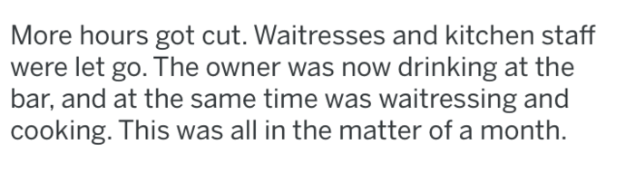 Text - More hours got cut. Waitresses and kitchen staff were let go. The owner was now drinking at the bar, and at the same time was waitressing and cooking. This was all in the matter of a month.