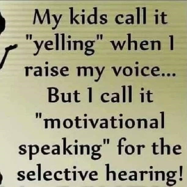 "Text - My kids call it ""yelling"" when 1 raise my voice... But I call it ""motivational speaking"" for the selective hearing!"