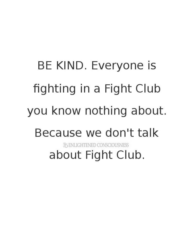 Text - BE KIND. Everyone is fighting in a Fight Club you know nothing about. Because we don't talk ENLIGHTENED CONSCIOUSNESS about Fight Club.