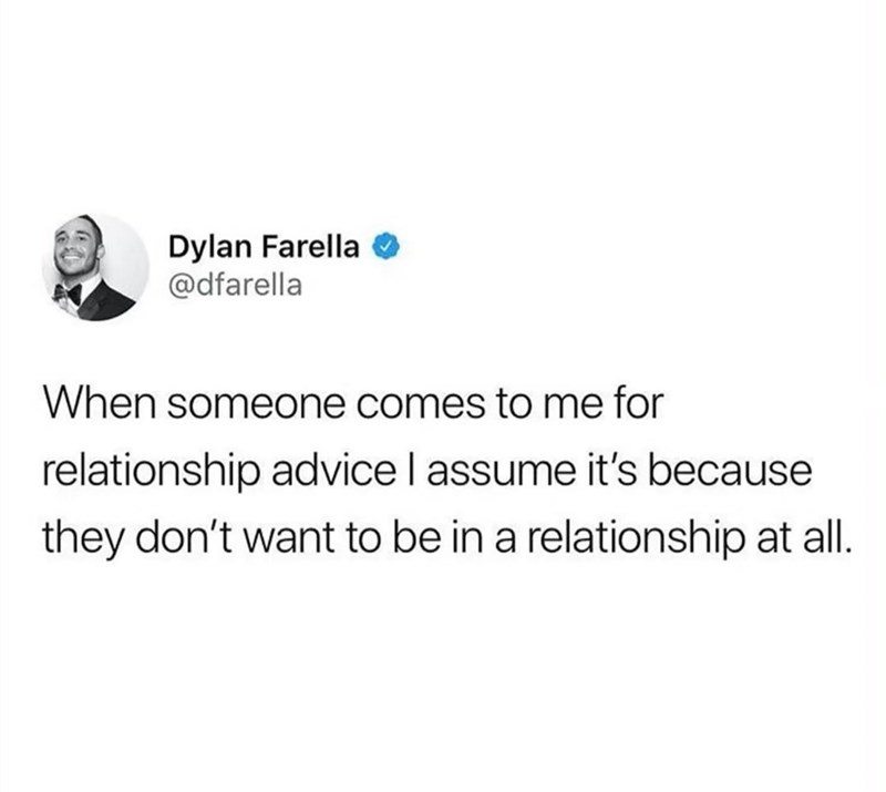 Text - Dylan Farella @dfarella When someone comes to me for relationship advice I assume it's because they don't want to be in a relationship at all.