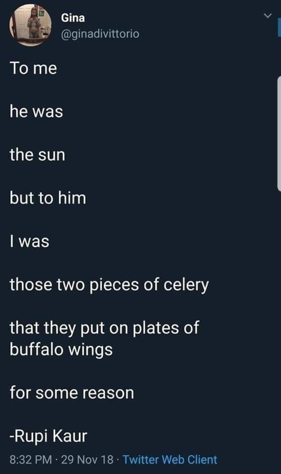 Text - Gina @ginadivittorio To me he was the sun but to him I was those two pieces of celery that they put on plates of buffalo wings for some reason -Rupi Kaur 8:32 PM · 29 Nov 18 · Twitter Web Client