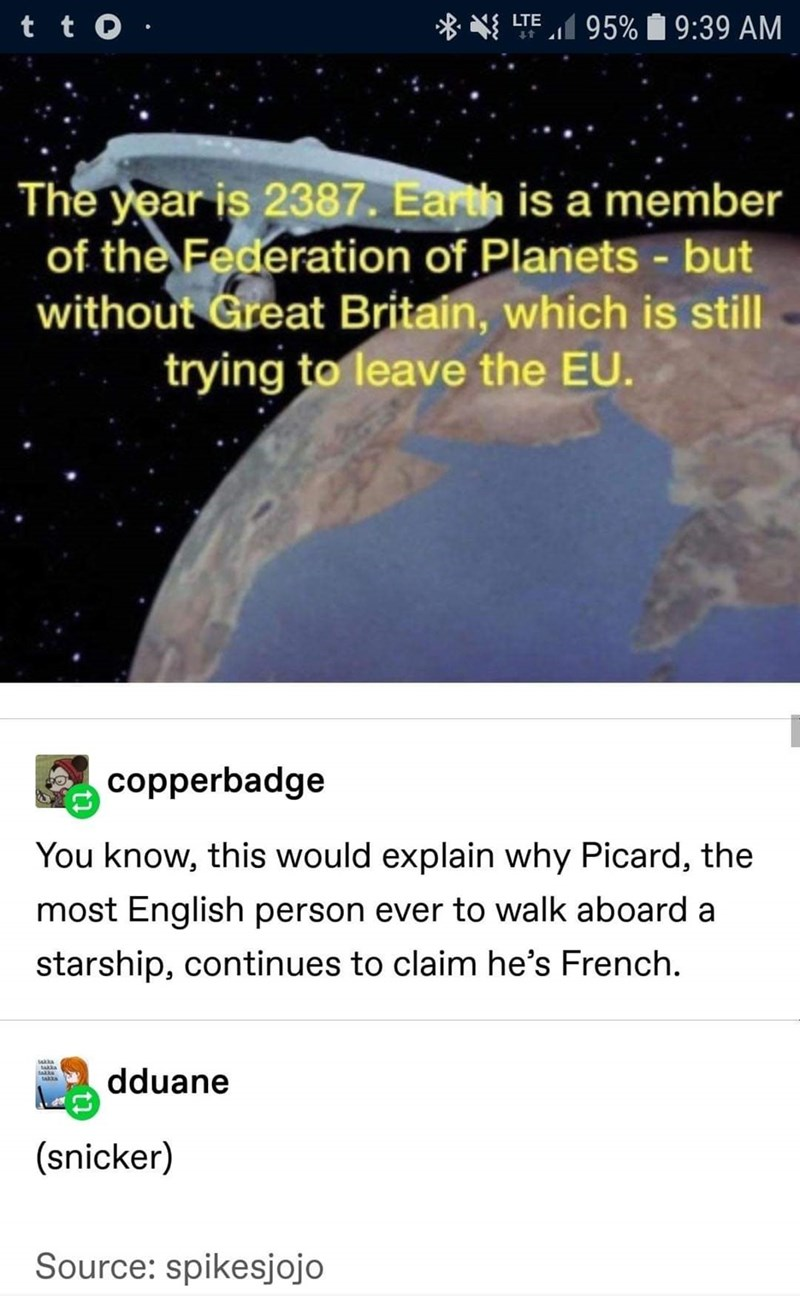 Text - t t 0 · * * LTE 95% 1 9:39 AM The year is 2387. Earth is a'member of the Federation of Planets - but without Great Britain, which is still trying to leave the EU. copperbadge You know, this would explain why Picard, the most English person ever to walk aboard a starship, continues to claim he's French. dduane আ । (snicker) Source: spikesjojo