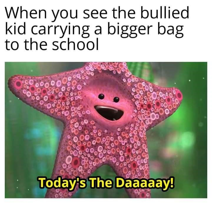 Text - When you see the bullied kid carrying a bigger bag to the school 800 Today's The Daaaaay!