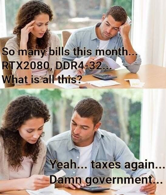 Happy - So many bills this month... RTX2080, DDR4-32... What is all this? Yeah... taxes again... Damn government...