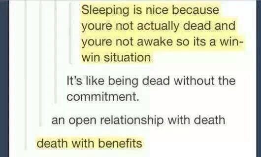 Text - Sleeping is nice because youre not actually dead and youre not awake so its a win- win situation It's like being dead without the commitment. an open relationship with death death with benefits