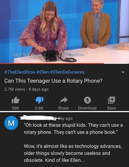 "Adaptation - ellentube #TheEllenShow #Ellen #EllenDeGeneres Can This Teenager Use a Rotary Phone? 2.7M views 4 days ago 56K Download 6.6K Share Save day ago ""Oh look at these stupid kids. They can't use a rotary phone. They can't use a phone book."" Wow, it's almost like as technology advances, older things slowly become useless and obsolete. Kind of like Ellen..."