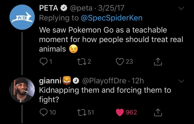 Text - PETA O @peta · 3/25/17 Replying to @SpecSpiderKen PETA We saw Pokemon Go as a teachable moment for how people should treat real animals 272 23 gianni e Kidnapping them and forcing them to fight? @PlayoffDre 12h Q 10 2751 962