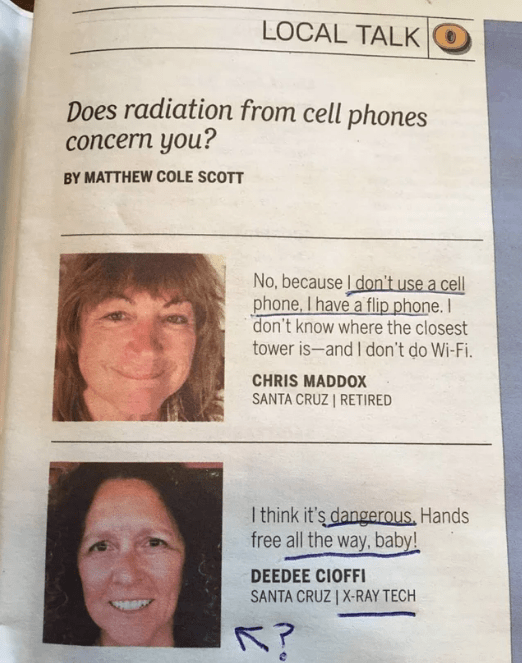 Face - LOCAL TALK Does radiation from cell phones concern you? BY MATTHEW COLE SCOTT No, because I don't use a cell phone, I have a flip phone. I don't know where the closest tower is-and I don't do Wi-Fi. CHRIS MADDOX SANTA CRUZ | RETIRED I think it's dangerous, Hands free all the way, baby! DEEDEE CIOFFI SANTA CRUZ | X-RAY TECH K?