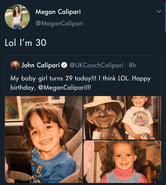 People - Megan Calipari @MeganCalipari Lol I'm 30 John Calipari O @UKCoachCalipari · 8h My baby girl turns 29 today!!! I think LOL. Happy birthday, @MeganCalipari!!! STER