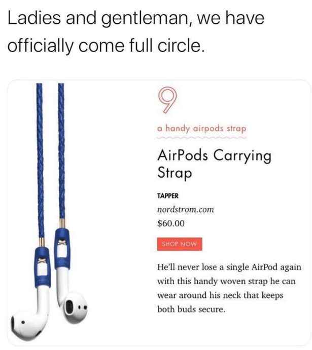 Text - Ladies and gentleman, we have officially come full circle. a handy airpods strap AirPods Carrying Strap TAPPER nordstrom.com $60.00 SHOP NOW He'll never lose a single AirPod again with this handy woven strap he can wear around his neck that keeps both buds secure.