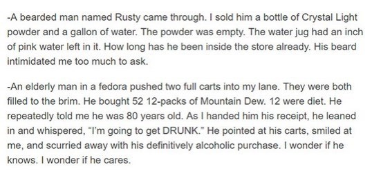 Text - -A bearded man named Rusty came through. I sold him a bottle of Crystal Light powder and a gallon of water. The powder was empty. The water jug had an inch of pink water left in it. How long has he been inside the store already. His beard intimidated me too much to ask. -An elderly man in a fedora pushed two full carts into my lane. They were both filled to the brim. He bought 52 12-packs of Mountain Dew. 12 were diet. He repeatedly told me he was 80 years old. As I handed him his receipt