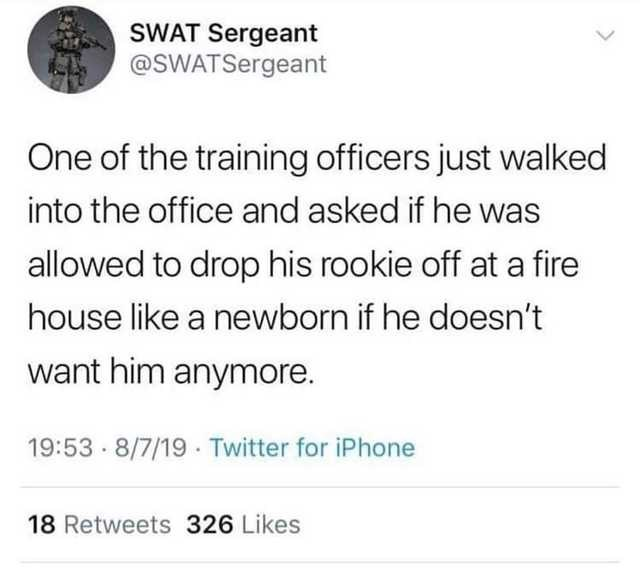 Text - SWAT Sergeant @SWATSergeant One of the training officers just walked into the office and asked if he was allowed to drop his rookie off at a fire house like a newborn if he doesn't want him anymore. 19:53 · 8/7/19 · Twitter for iPhone 18 Retweets 326 Likes