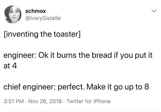 Text - schmox @lvoryGazelle [inventing the toaster] engineer: Ok it burns the bread if you put it at 4 chief engineer: perfect. Make it go up to 8 3:51 PM · Nov 26, 2018 · Twitter for iPhone