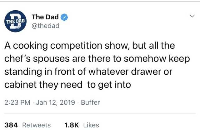 Text - The Dad THE DAD @thedad A cooking competition show, but all the chef's spouses are there to somehow keep standing in front of whatever drawer or cabinet they need to get into 2:23 PM · Jan 12, 2019 Buffer 384 Retweets 1.8K Likes