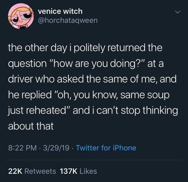 """Text - venice witch @horchataqween the other day i politely returned the question """"how are you doing?"""" at a driver who asked the same of me, and he replied """"oh, you know, same soup just reheated"""" and i can't stop thinking about that 8:22 PM 3/29/19 · Twitter for iPhone 22K Retweets 137K Likes"""