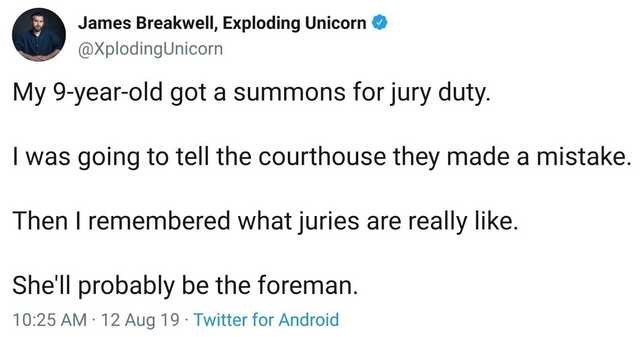 Text - James BreakwelI, Exploding Unicorn O @XplodingUnicorn My 9-year-old got a summons for jury duty. I was going to tell the courthouse they made a mistake. Then I remembered what juries are really like. She'll probably be the foreman. 12 Aug 19 Twitter for Android 10:25 AM