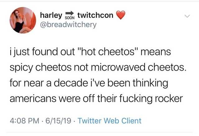 """Text - harley soON twitchcon @breadwitchery i just found out """"hot cheetos"""" means spicy cheetos not microwaved cheetos. for near a decade i've been thinking americans were off their fucking rocker 4:08 PM 6/15/19 Twitter Web Client"""