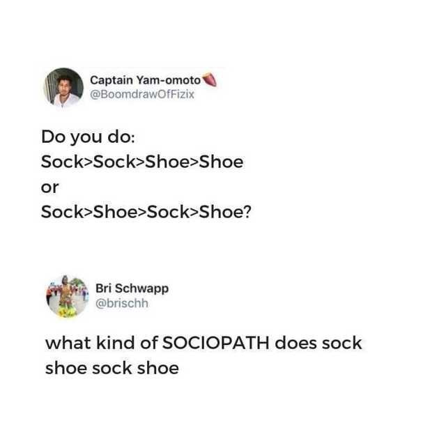 Text - Captain Yam-omoto @BoomdrawOfFizix Do you do: Sock>Sock>Shoe>Shoe or Sock>Shoe>Sock>Shoe? Bri Schwapp @brischh what kind of SOCIOPATH does sock shoe sock shoe