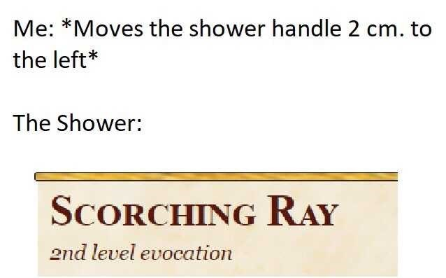 Text - Me: *Moves the shower handle 2 cm. to the left* The Shower: SCORCHING RAY end level evocation