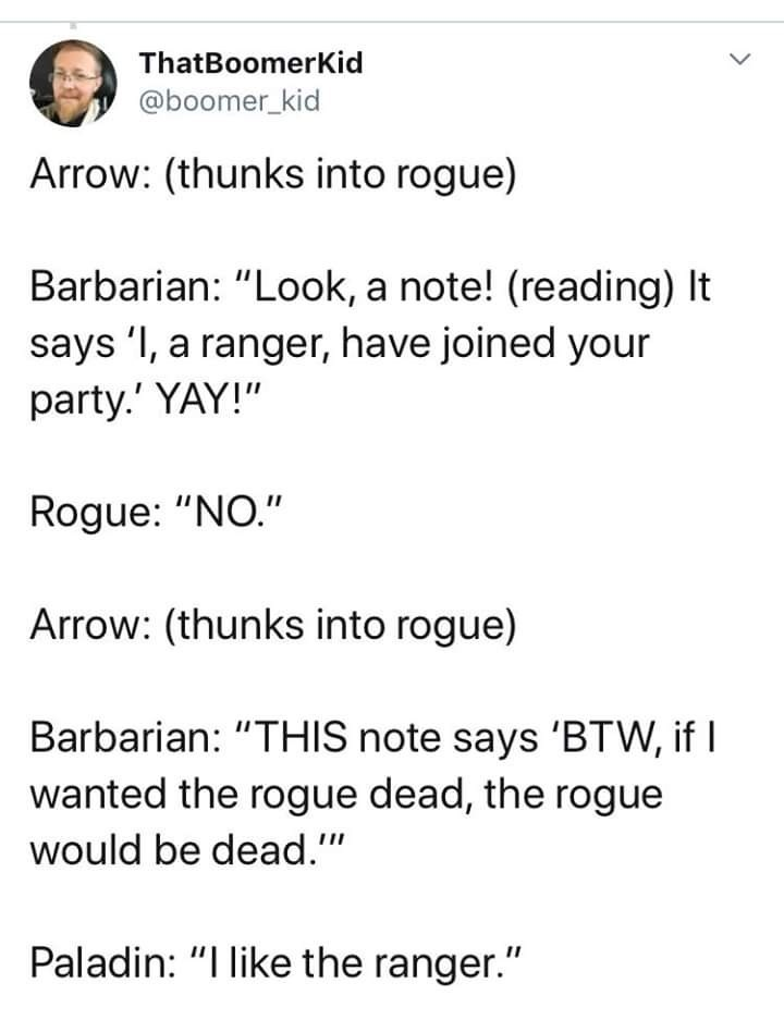 """Text - ThatBoomerKid @boomer_kid Arrow: (thunks into rogue) Barbarian: """"Look, a note! (reading) It says 'I, a ranger, have joined your party.' YAY!"""" Rogue: """"NO."""" Arrow: (thunks into rogue) Barbarian: """"THIS note says 'BTW, if I wanted the rogue dead, the rogue would be dead."""" Paladin: """"I like the ranger."""""""
