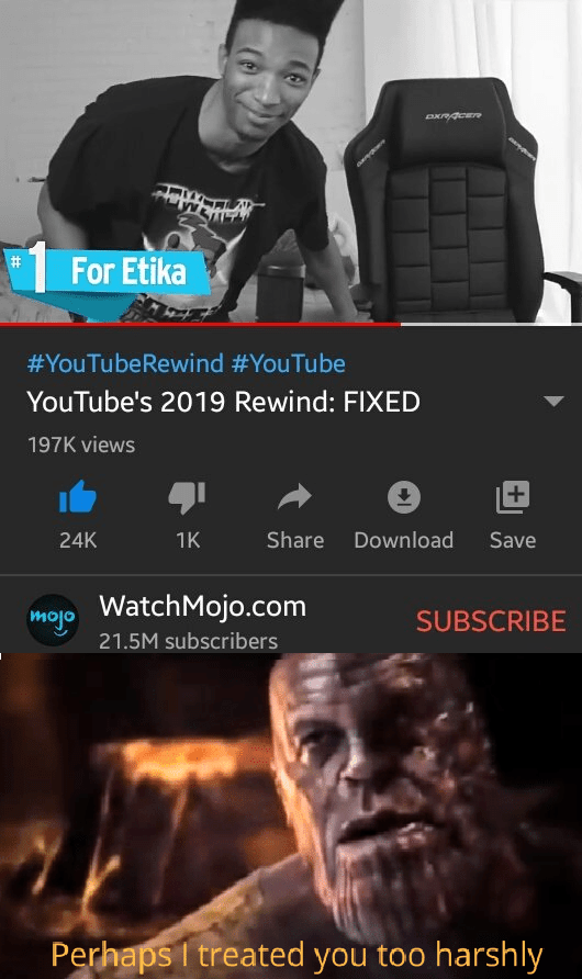 Movie - For Etika #YouTubeRewind #YouTube YouTube's 2019 Rewind: FIXED 197K views +1 Share Download Save 24K 1K WatchMojo.com mojo SUBSCRIBE 21.5M subscribers Perhaps I treated you too harshly