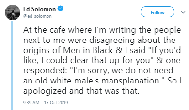 "Text - Ed Solomon @ed solomon Follow At the cafe where l'm writing the people next to me were disagreeing about the origins of Men in Black & I said ""If you'd like, I could clear that up for you"" & one responded: ""I'm sorry, we do not need an old white male's mansplanation."" So I apologized and that was that. 9:39 AM - 15 Oct 2019"
