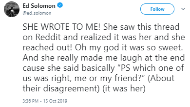 "Text - Ed Solomon @ed solomon Follow SHE WROTE TO ME! She saw this thread on Reddit and realized it was her and she reached out! Oh my god it was so sweet. And she really made me laugh at the end cause she said basically ""PS which one of us was right, me or my friend?"" (About their disagreement) (it was her) 3:36 PM - 15 Oct 2019"