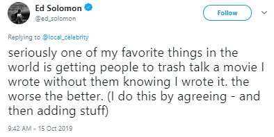 Text - Ed Solomon @ed solomon Follow Replying to @localcelebrity seriously one of my favorite things in the world is getting people to trash talk a movie I wrote without them knowing I wrote it. the worse the better. (I do this by agreeing - and then adding stuff) 9:42 AM - 15 Oct 2019