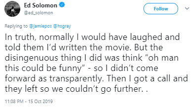 "Text - Ed Solomon Follow @ed_solomon Replying to @jamiepos @hsgray In truth, normally I would have laughed and told them l'd written the movie. But the disingenuous thing I did was think ""oh man this could be funny"" - so I didn't come forward as transparently. Then I got a call and they left so we couldn't go further.. 11:08 PM - 15 Oct 2019"