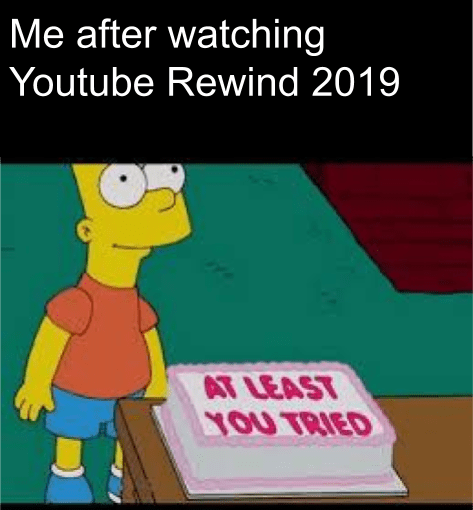 Cartoon - Me after watching Youtube Rewind 2019 AT LEAST YOU TRIED