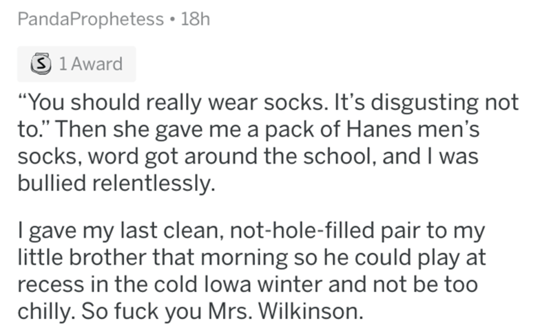 """Text - PandaProphetess • 18h 3 1 Award """"You should really wear socks. It's disgusting not to."""" Then she gave me a pack of Hanes men's socks, word got around the school, and I was bullied relentlessly. I gave my last clean, not-hole-filled pair to my little brother that morning so he could play at recess in the cold lowa winter and not be too chilly. So fuck you Mrs. Wilkinson."""