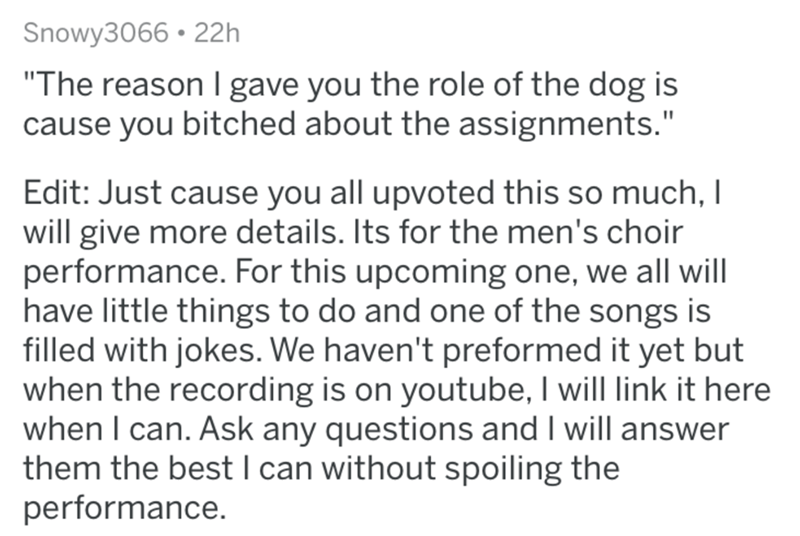"""Text - Snowy3066 • 22h """"The reason l gave you the role of the dog is cause you bitched about the assignments."""" Edit: Just cause you all upvoted this so much, I will give more details. Its for the men's choir performance. For this upcoming one, we all will have little things to do and one of the songs is filled with jokes. We haven't preformed it yet but when the recording is on youtube, I will link it here when I can. Ask any questions and I will answer them the best I can without spoiling the p"""