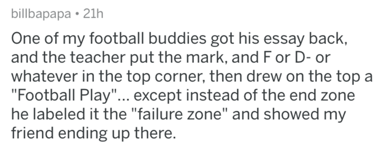 """Text - billbapapa • 21h One of my football buddies got his essay back, and the teacher put the mark, and F or D- or whatever in the top corner, then drew on the top a """"Football Play""""... except instead of the end zone he labeled it the """"failure zone"""" and showed my friend ending up there."""