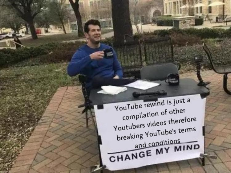 Sitting - YouTube rewind is just a compilation of other Youtubers videos therefore breaking YouTube's terms and conditions CHANGE MY MIND