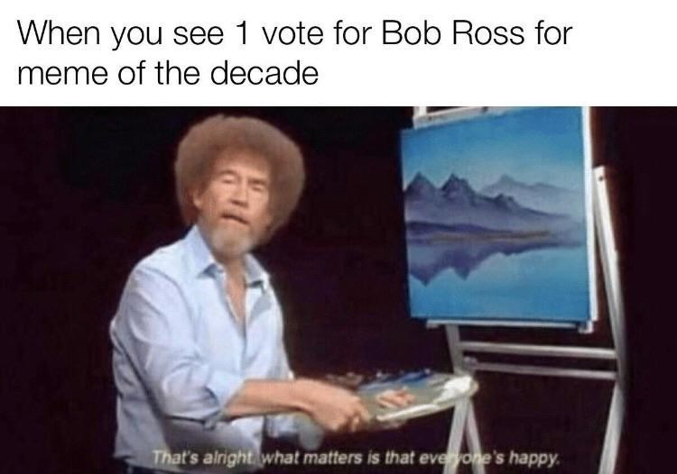 Presentation - When you see 1 vote for Bob Ross for meme of the decade That's airight what matters is that everyone's happy.
